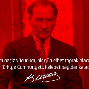 Benim naçiz vücudum, bir gün elbet toprak olacaktır. Fakat Türkiye Cumhuriyeti, ilelebet payidar kalacaktır. - Mustafa Kemal Atatürk
